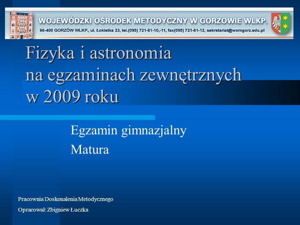 Fizyka i astronomia na egzaminach zewnętrznych w 2009 roku Egzamin gimnazjalny Matura Pracownia Doskonalenia Metodycznego Opracował: Zbigniew Łuczka