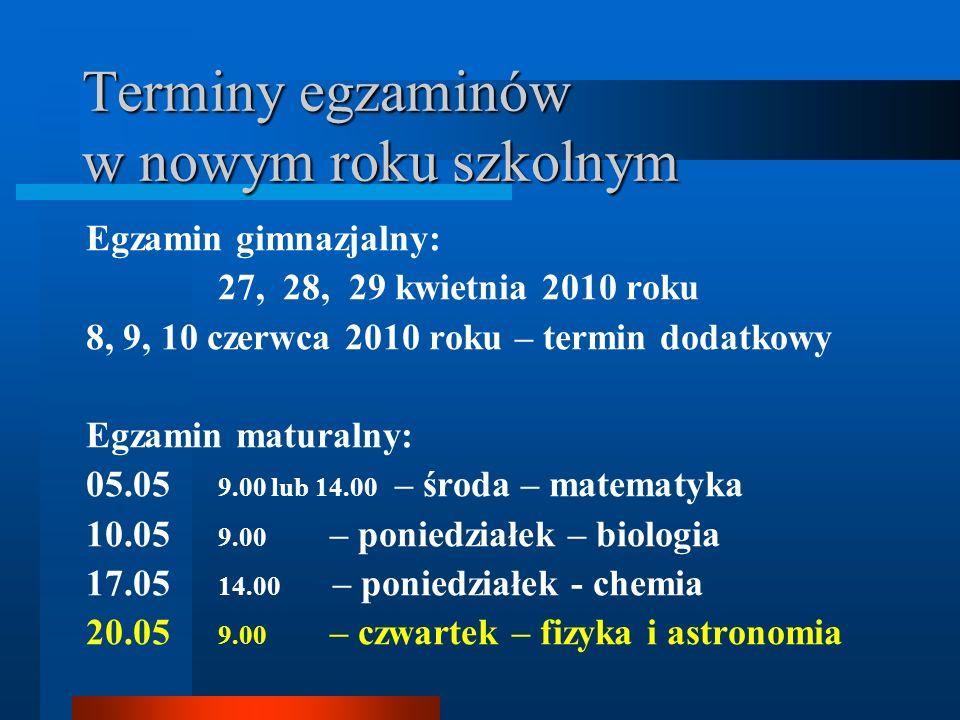 Terminy egzaminów w nowym roku szkolnym Egzamin gimnazjalny: 27, 28, 29 kwietnia 2010 roku 8, 9, 10 czerwca 2010 roku – termin dodatkowy Egzamin matur