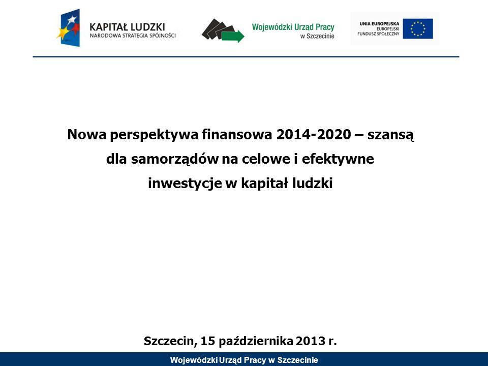 Wojewódzki Urząd Pracy w Szczecinie Nowa perspektywa finansowa 2014-2020 – szansą dla samorządów na celowe i efektywne inwestycje w kapitał ludzki Szc