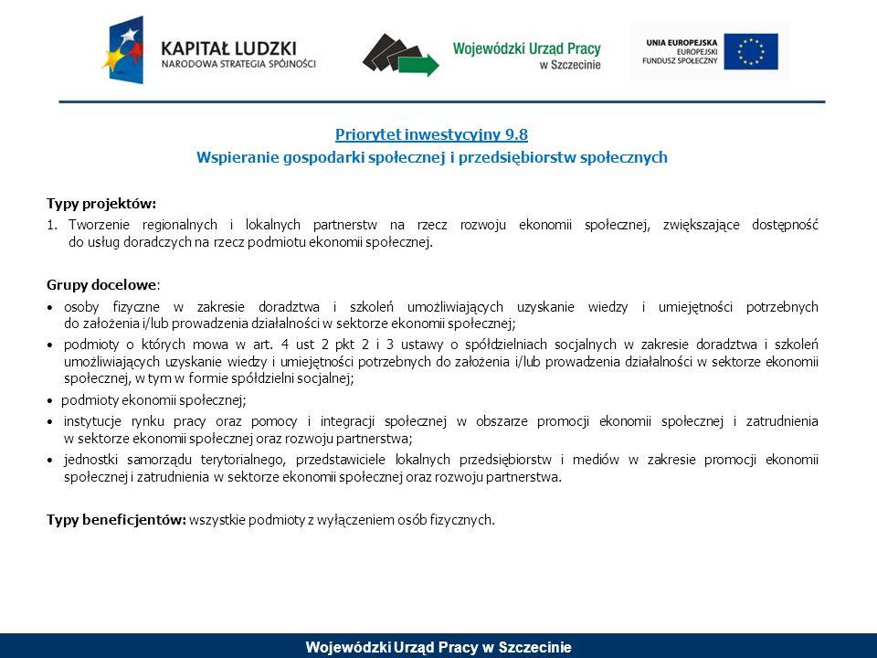 Wojewódzki Urząd Pracy w Szczecinie Priorytet inwestycyjny 9.8 Wspieranie gospodarki społecznej i przedsiębiorstw społecznych Typy projektów: 1.Tworze