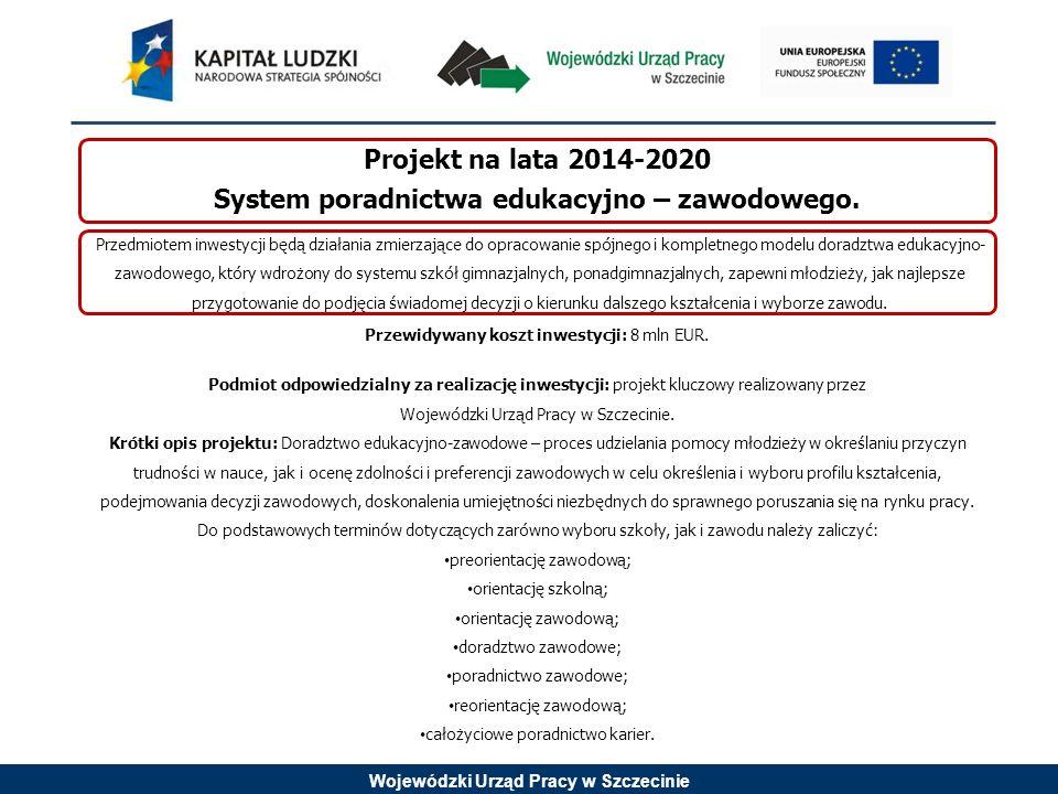 Wojewódzki Urząd Pracy w Szczecinie Projekt na lata 2014-2020 System poradnictwa edukacyjno – zawodowego. Przewidywany koszt inwestycji: 8 mln EUR. Po