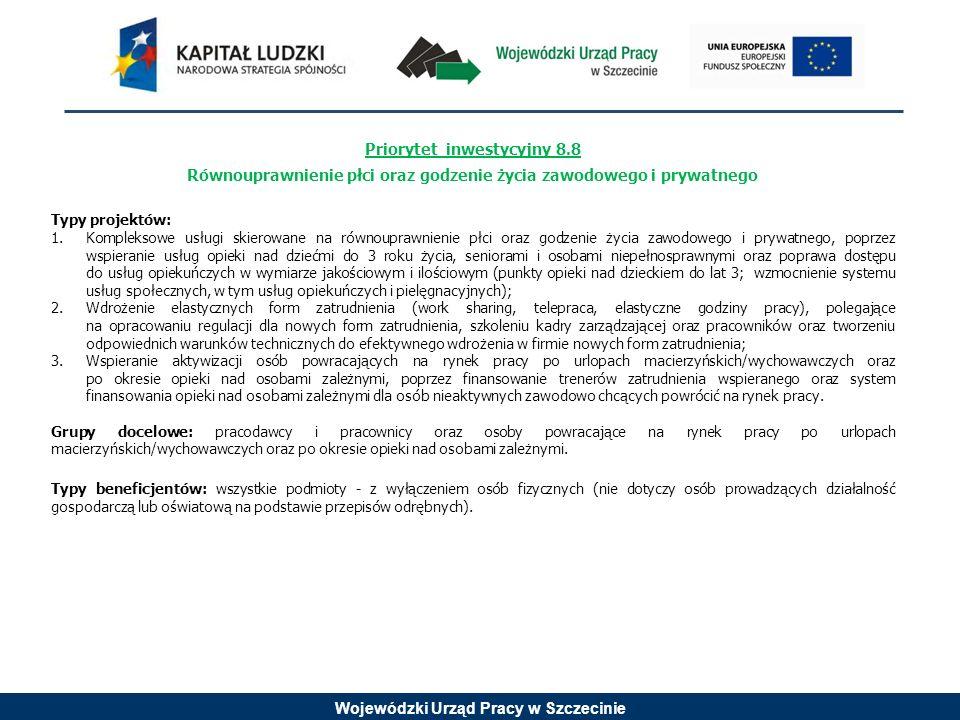 Wojewódzki Urząd Pracy w Szczecinie Priorytet inwestycyjny 8.9 Adaptacja pracowników, przedsiębiorstw i przedsiębiorców do zmian Typy projektów: 1.Szkolenia wspierające rozwój kwalifikacji przedsiębiorców i ich pracowników zgodnie ze zdiagnozowanymi potrzebami przedsiębiorstw z sektora MSP; 2.Kompleksowe usługi (szkoleniowe, doradcze, diagnostyczne, wdrożeniowe z zakresu zarządzania strategicznego i nowoczesnych metod zarządzania przedsiębiorstwem) odpowiadające na potrzeby przedsiębiorstw z sektora MSP.