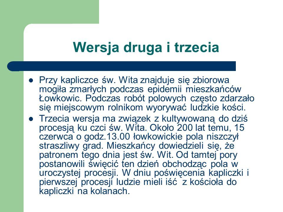 Wersja druga i trzecia Przy kapliczce św. Wita znajduje się zbiorowa mogiła zmarłych podczas epidemii mieszkańców Łowkowic. Podczas robót polowych czę
