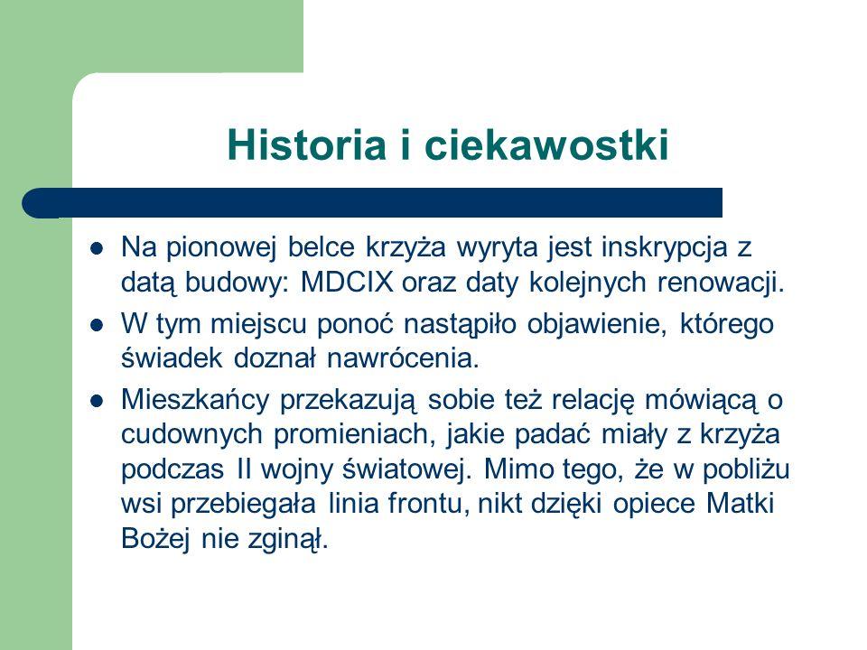 Historia i ciekawostki Na pionowej belce krzyża wyryta jest inskrypcja z datą budowy: MDCIX oraz daty kolejnych renowacji. W tym miejscu ponoć nastąpi