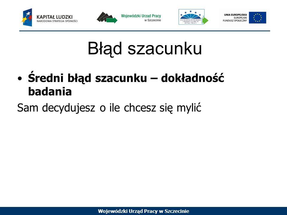 Wojewódzki Urząd Pracy w Szczecinie Błąd szacunku Średni błąd szacunku – dokładność badania Sam decydujesz o ile chcesz się mylić