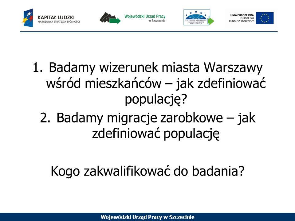 Wojewódzki Urząd Pracy w Szczecinie 1.Badamy wizerunek miasta Warszawy wśród mieszkańców – jak zdefiniować populację.