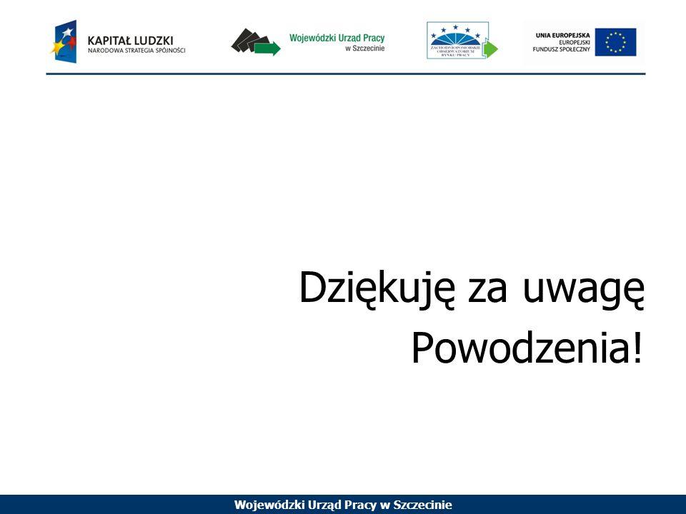 Wojewódzki Urząd Pracy w Szczecinie Dziękuję za uwagę Powodzenia!
