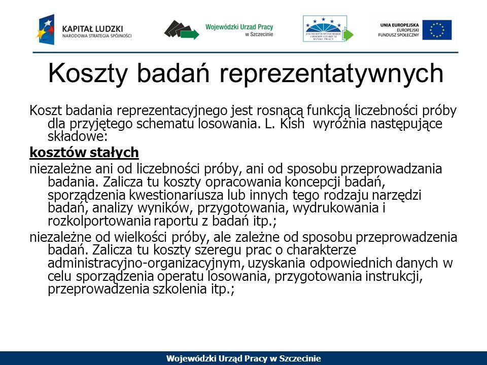 Wojewódzki Urząd Pracy w Szczecinie Koszty badań reprezentatywnych Koszt badania reprezentacyjnego jest rosnącą funkcją liczebności próby dla przyjętego schematu losowania.