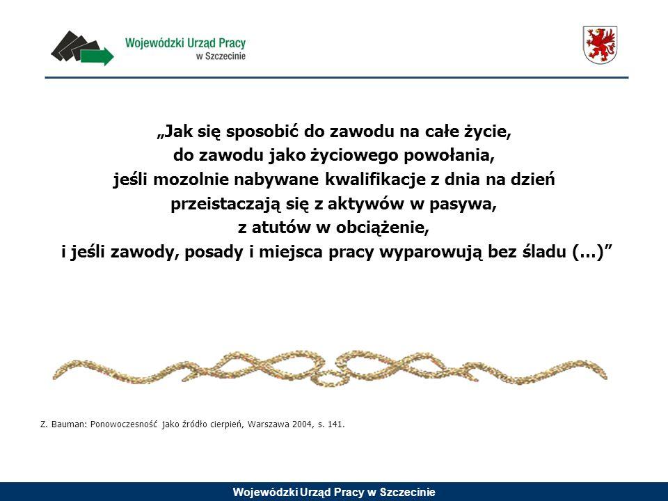 Wojewódzki Urząd Pracy w Szczecinie Jak się sposobić do zawodu na całe życie, do zawodu jako życiowego powołania, jeśli mozolnie nabywane kwalifikacje