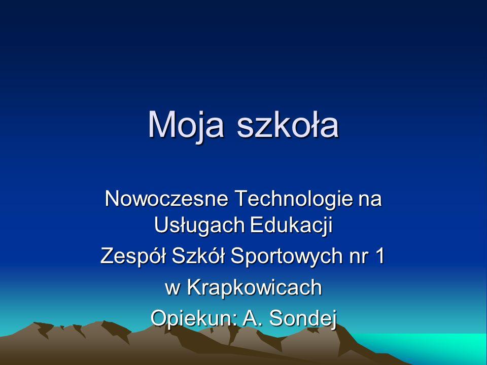 Moja szkoła Nowoczesne Technologie na Usługach Edukacji Zespół Szkół Sportowych nr 1 w Krapkowicach Opiekun: A. Sondej