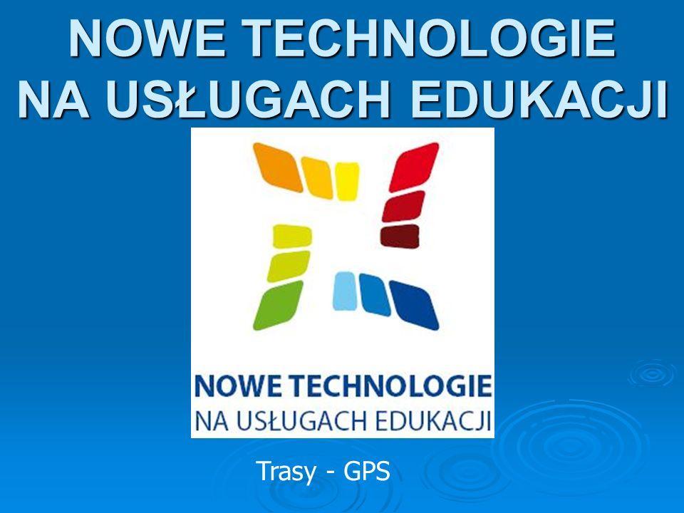 NOWE TECHNOLOGIE NA USŁUGACH EDUKACJI Trasy - GPS