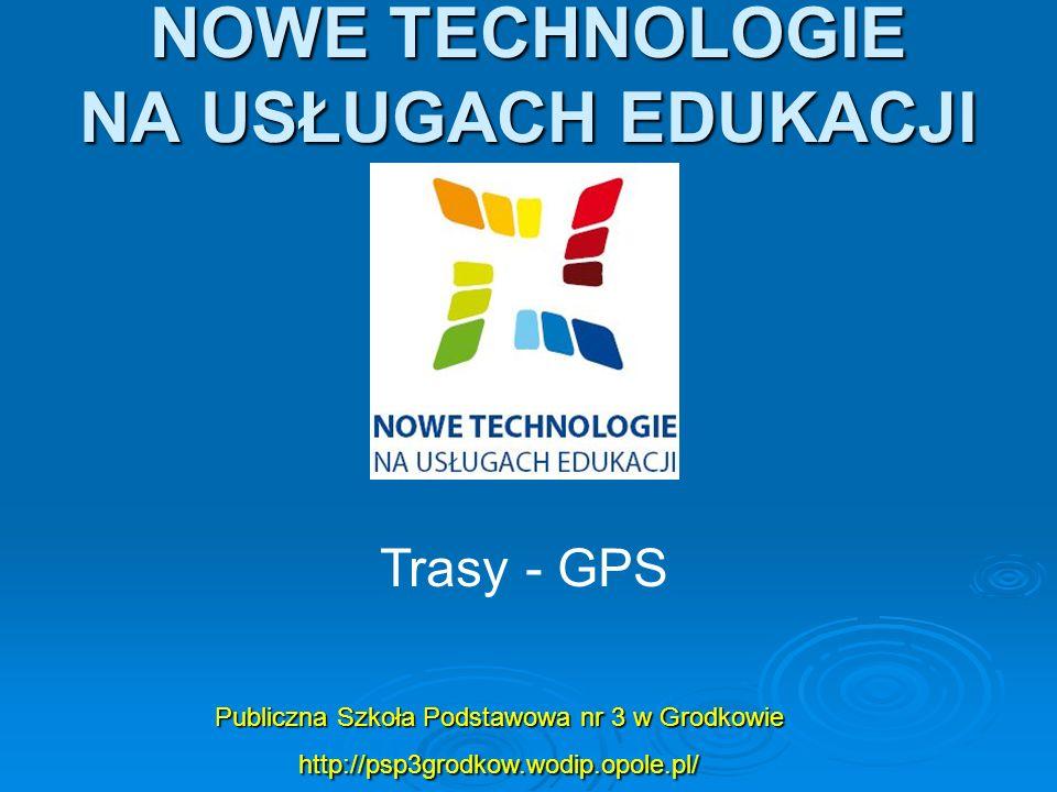 NOWE TECHNOLOGIE NA USŁUGACH EDUKACJI Publiczna Szkoła Podstawowa nr 3 w Grodkowie http://psp3grodkow.wodip.opole.pl/ Trasy - GPS