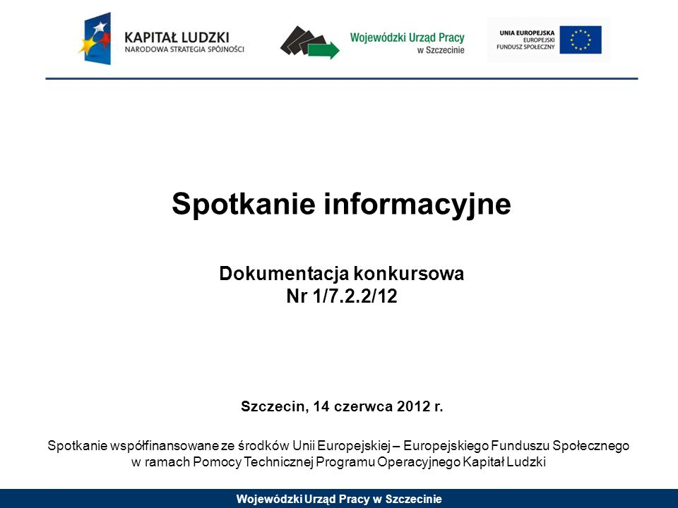 Wojewódzki Urząd Pracy w Szczecinie Spotkanie informacyjne Dokumentacja konkursowa Nr 1/7.2.2/12 Szczecin, 14 czerwca 2012 r.