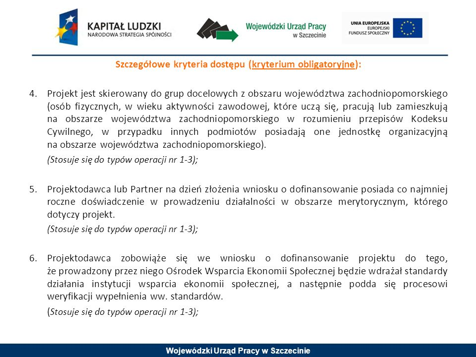Wojewódzki Urząd Pracy w Szczecinie Szczegółowe kryteria dostępu (kryterium obligatoryjne): 4.Projekt jest skierowany do grup docelowych z obszaru województwa zachodniopomorskiego (osób fizycznych, w wieku aktywności zawodowej, które uczą się, pracują lub zamieszkują na obszarze województwa zachodniopomorskiego w rozumieniu przepisów Kodeksu Cywilnego, w przypadku innych podmiotów posiadają one jednostkę organizacyjną na obszarze województwa zachodniopomorskiego).
