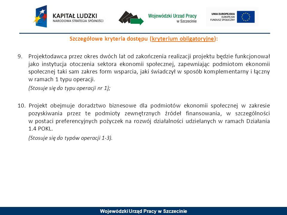 Wojewódzki Urząd Pracy w Szczecinie Szczegółowe kryteria dostępu (kryterium obligatoryjne): 9.Projektodawca przez okres dwóch lat od zakończenia realizacji projektu będzie funkcjonował jako instytucja otoczenia sektora ekonomii społecznej, zapewniając podmiotom ekonomii społecznej taki sam zakres form wsparcia, jaki świadczył w sposób komplementarny i łączny w ramach 1 typu operacji.