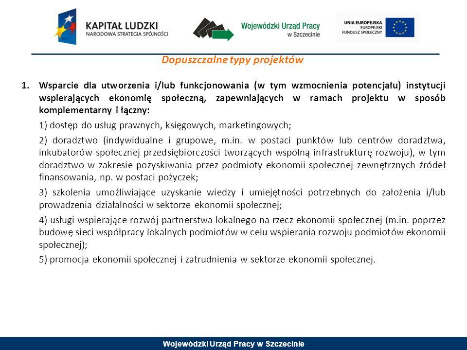 Wojewódzki Urząd Pracy w Szczecinie Dopuszczalne typy projektów 1.Wsparcie dla utworzenia i/lub funkcjonowania (w tym wzmocnienia potencjału) instytucji wspierających ekonomię społeczną, zapewniających w ramach projektu w sposób komplementarny i łączny: 1) dostęp do usług prawnych, księgowych, marketingowych; 2) doradztwo (indywidualne i grupowe, m.in.