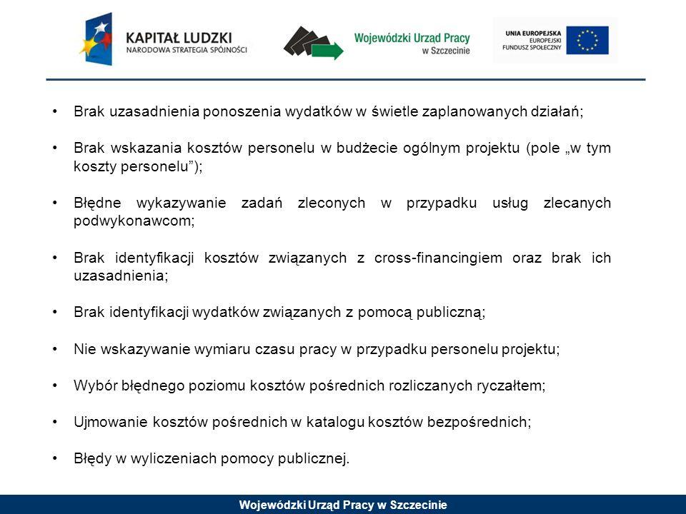 Wojewódzki Urząd Pracy w Szczecinie Brak uzasadnienia ponoszenia wydatków w świetle zaplanowanych działań; Brak wskazania kosztów personelu w budżecie ogólnym projektu (pole w tym koszty personelu); Błędne wykazywanie zadań zleconych w przypadku usług zlecanych podwykonawcom; Brak identyfikacji kosztów związanych z cross-financingiem oraz brak ich uzasadnienia; Brak identyfikacji wydatków związanych z pomocą publiczną; Nie wskazywanie wymiaru czasu pracy w przypadku personelu projektu; Wybór błędnego poziomu kosztów pośrednich rozliczanych ryczałtem; Ujmowanie kosztów pośrednich w katalogu kosztów bezpośrednich; Błędy w wyliczeniach pomocy publicznej.