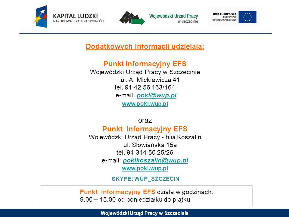 Wojewódzki Urząd Pracy w Szczecinie Punkt Informacyjny EFS działa w godzinach: 9.00 – 15.00 od poniedziałku do piątku Dodatkowych informacji udzielają: Punkt Informacyjny EFS Wojewódzki Urząd Pracy w Szczecinie ul.