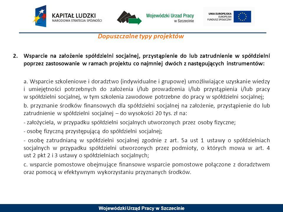 Wojewódzki Urząd Pracy w Szczecinie Dopuszczalne typy projektów 2.Wsparcie na założenie spółdzielni socjalnej, przystąpienie do lub zatrudnienie w spółdzielni poprzez zastosowanie w ramach projektu co najmniej dwóch z następujących instrumentów: a.