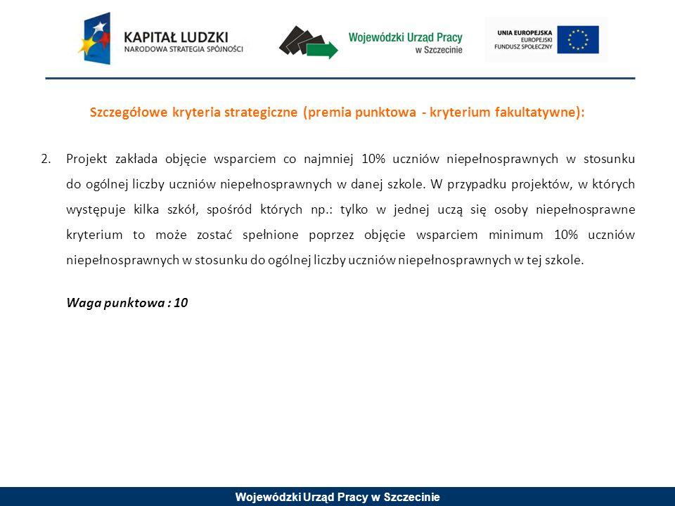 Wojewódzki Urząd Pracy w Szczecinie Szczegółowe kryteria strategiczne (premia punktowa - kryterium fakultatywne): 2.Projekt zakłada objęcie wsparciem co najmniej 10% uczniów niepełnosprawnych w stosunku do ogólnej liczby uczniów niepełnosprawnych w danej szkole.