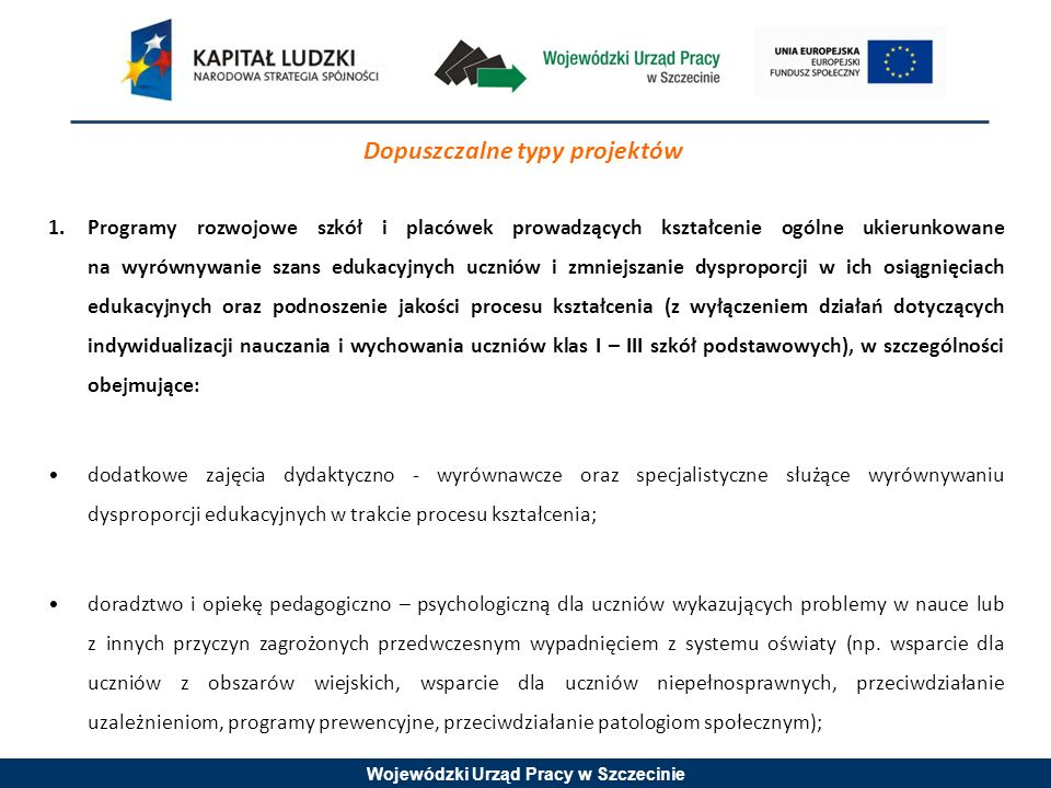 Wojewódzki Urząd Pracy w Szczecinie Dopuszczalne typy projektów 1.Programy rozwojowe szkół i placówek prowadzących kształcenie ogólne ukierunkowane na wyrównywanie szans edukacyjnych uczniów i zmniejszanie dysproporcji w ich osiągnięciach edukacyjnych oraz podnoszenie jakości procesu kształcenia (z wyłączeniem działań dotyczących indywidualizacji nauczania i wychowania uczniów klas I – III szkół podstawowych), w szczególności obejmujące: dodatkowe zajęcia dydaktyczno - wyrównawcze oraz specjalistyczne służące wyrównywaniu dysproporcji edukacyjnych w trakcie procesu kształcenia; doradztwo i opiekę pedagogiczno – psychologiczną dla uczniów wykazujących problemy w nauce lub z innych przyczyn zagrożonych przedwczesnym wypadnięciem z systemu oświaty (np.
