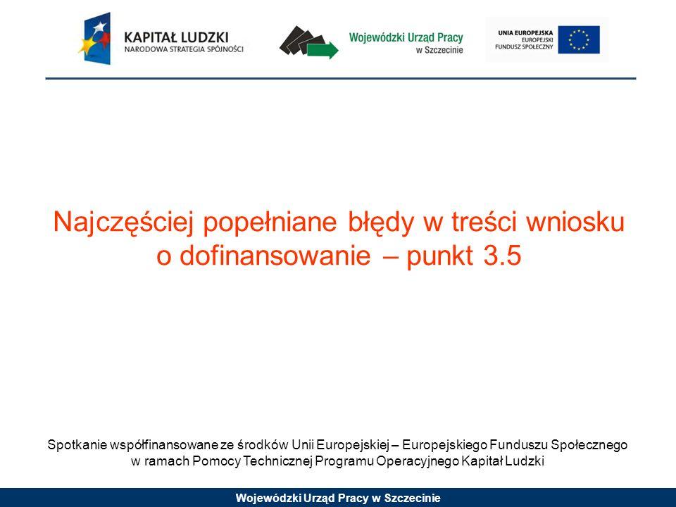 Wojewódzki Urząd Pracy w Szczecinie Spotkanie współfinansowane ze środków Unii Europejskiej – Europejskiego Funduszu Społecznego w ramach Pomocy Technicznej Programu Operacyjnego Kapitał Ludzki Najczęściej popełniane błędy w treści wniosku o dofinansowanie – punkt 3.5