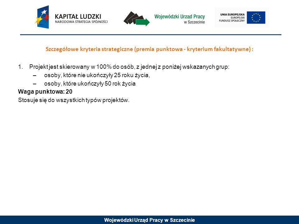 Wojewódzki Urząd Pracy w Szczecinie Szczegółowe kryteria strategiczne (premia punktowa - kryterium fakultatywne) : 1.Projekt jest skierowany w 100% do
