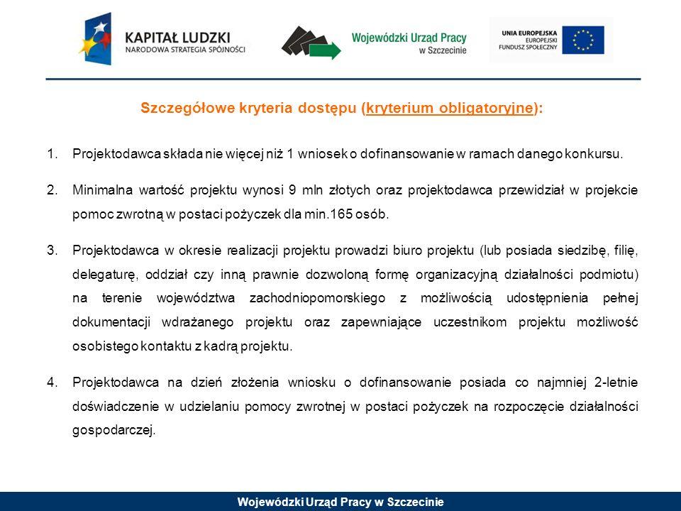 Wojewódzki Urząd Pracy w Szczecinie Szczegółowe kryteria dostępu (kryterium obligatoryjne) cd.: 5.Projekt jest skierowany do osób z poniżej wskazanych grup (jednej lub kilku): –osób pracujących, –pracowników naukowych, studentów i absolwentów (planujących działalność w ramach innowacyjnej przedsiębiorczości), z obszaru województwa zachodniopomorskiego (osób fizycznych, które zamieszkują na obszarze województwa zachodniopomorskiego w rozumieniu przepisów Kodeksu Cywilnego).