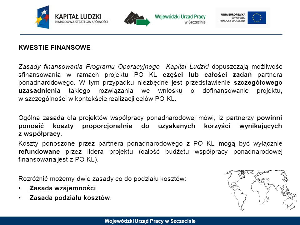 Wojewódzki Urząd Pracy w Szczecinie KWESTIE FINANSOWE Zasady finansowania Programu Operacyjnego Kapitał Ludzki dopuszczają możliwość sfinansowania w r