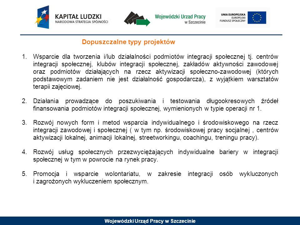 Wojewódzki Urząd Pracy w Szczecinie Dopuszczalne typy projektów 1.Wsparcie dla tworzenia i/lub działalności podmiotów integracji społecznej tj. centró