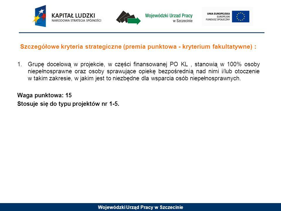 Wojewódzki Urząd Pracy w Szczecinie Szczegółowe kryteria strategiczne (premia punktowa - kryterium fakultatywne) : 1.Grupę docelową w projekcie, w czę