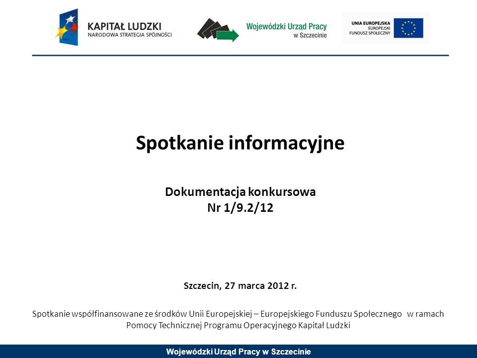 Wojewódzki Urząd Pracy w Szczecinie Spotkanie informacyjne Dokumentacja konkursowa Nr 1/9.2/12 Szczecin, 27 marca 2012 r.