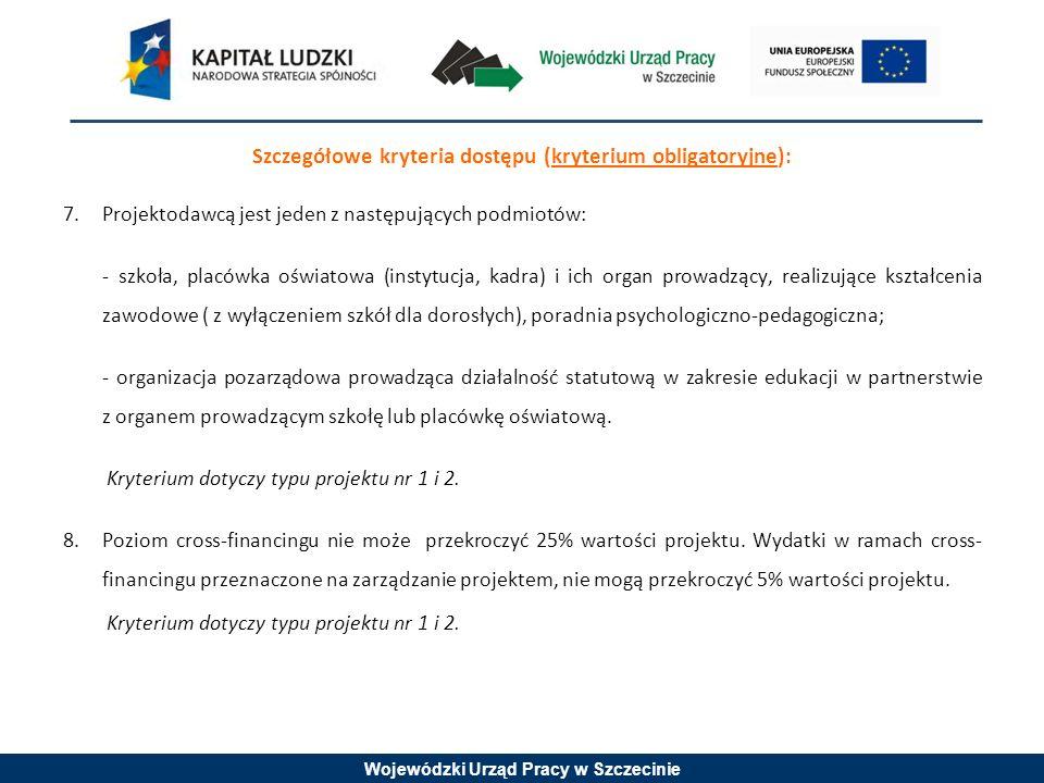 Wojewódzki Urząd Pracy w Szczecinie Szczegółowe kryteria dostępu (kryterium obligatoryjne): 7.Projektodawcą jest jeden z następujących podmiotów: - szkoła, placówka oświatowa (instytucja, kadra) i ich organ prowadzący, realizujące kształcenia zawodowe ( z wyłączeniem szkół dla dorosłych), poradnia psychologiczno-pedagogiczna; - organizacja pozarządowa prowadząca działalność statutową w zakresie edukacji w partnerstwie z organem prowadzącym szkołę lub placówkę oświatową.