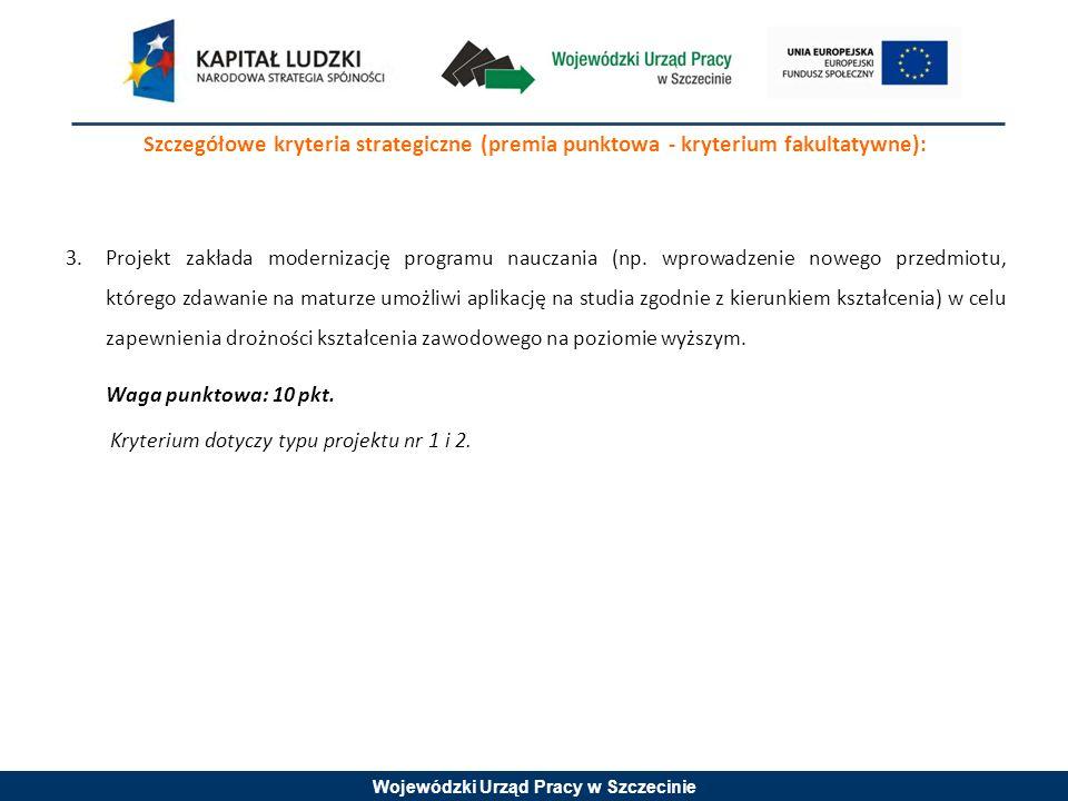 Wojewódzki Urząd Pracy w Szczecinie Szczegółowe kryteria strategiczne (premia punktowa - kryterium fakultatywne): 3.Projekt zakłada modernizację programu nauczania (np.