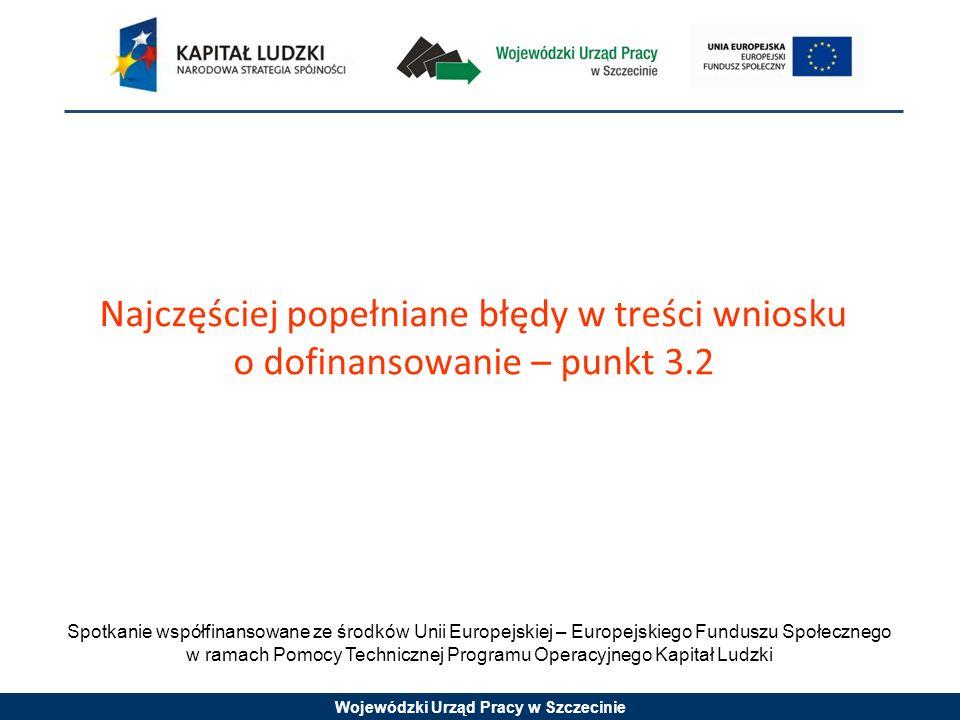 Wojewódzki Urząd Pracy w Szczecinie Spotkanie współfinansowane ze środków Unii Europejskiej – Europejskiego Funduszu Społecznego w ramach Pomocy Technicznej Programu Operacyjnego Kapitał Ludzki Najczęściej popełniane błędy w treści wniosku o dofinansowanie – punkt 3.2