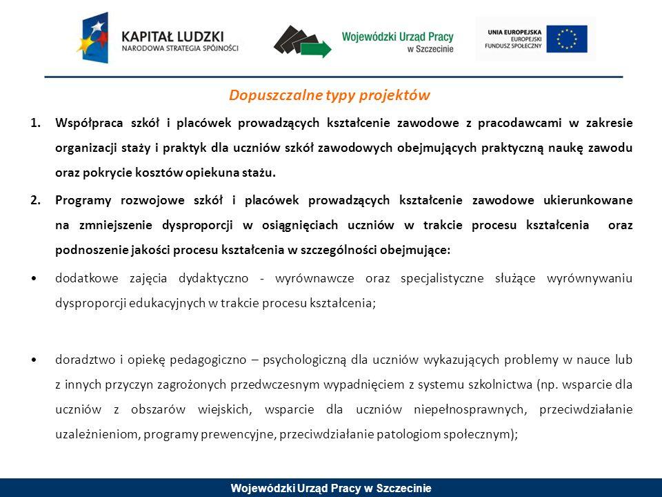 Wojewódzki Urząd Pracy w Szczecinie Dopuszczalne typy projektów 1.Współpraca szkół i placówek prowadzących kształcenie zawodowe z pracodawcami w zakresie organizacji staży i praktyk dla uczniów szkół zawodowych obejmujących praktyczną naukę zawodu oraz pokrycie kosztów opiekuna stażu.