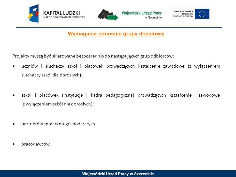 Wojewódzki Urząd Pracy w Szczecinie Wymagania odnośnie grupy docelowej Projekty muszą być skierowane bezpośrednio do następujących grup odbiorców: uczniów i słuchaczy szkół i placówek prowadzących kształcenie zawodowe (z wyłączeniem słuchaczy szkół dla dorosłych); szkół i placówek (instytucje i kadra pedagogiczna) prowadzących kształcenie zawodowe (z wyłączeniem szkół dla dorosłych); partnerów społeczno-gospodarczych; pracodawców.