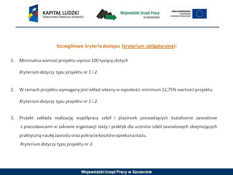 Wojewódzki Urząd Pracy w Szczecinie Szczegółowe kryteria dostępu (kryterium obligatoryjne): 1.Minimalna wartość projektu wynosi 100 tysięcy złotych Kryterium dotyczy typu projektu nr 1 i 2.