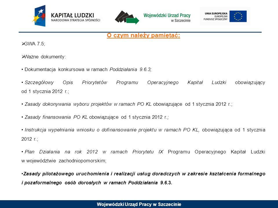 Wojewódzki Urząd Pracy w Szczecinie O czym należy pamiętać: GWA 7.5; Ważne dokumenty: Dokumentacja konkursowa w ramach Poddziałania 9.6.3; Szczegółowy Opis Priorytetów Programu Operacyjnego Kapitał Ludzki obowiązujący od 1 stycznia 2012 r.; Zasady dokonywania wyboru projektów w ramach PO KL obowiązujące od 1 stycznia 2012 r.; Zasady finansowania PO KL obowiązujące od 1 stycznia 2012 r.; Instrukcja wypełniania wniosku o dofinansowanie projektu w ramach PO KL, obowiązująca od 1 stycznia 2012 r.; Plan Działania na rok 2012 w ramach Priorytetu IX Programu Operacyjnego Kapitał Ludzki w województwie zachodniopomorskim; Zasady pilotażowego uruchomienia i realizacji usług doradczych w zakresie kształcenia formalnego i pozaformalnego osób dorosłych w ramach Poddziałania 9.6.3.