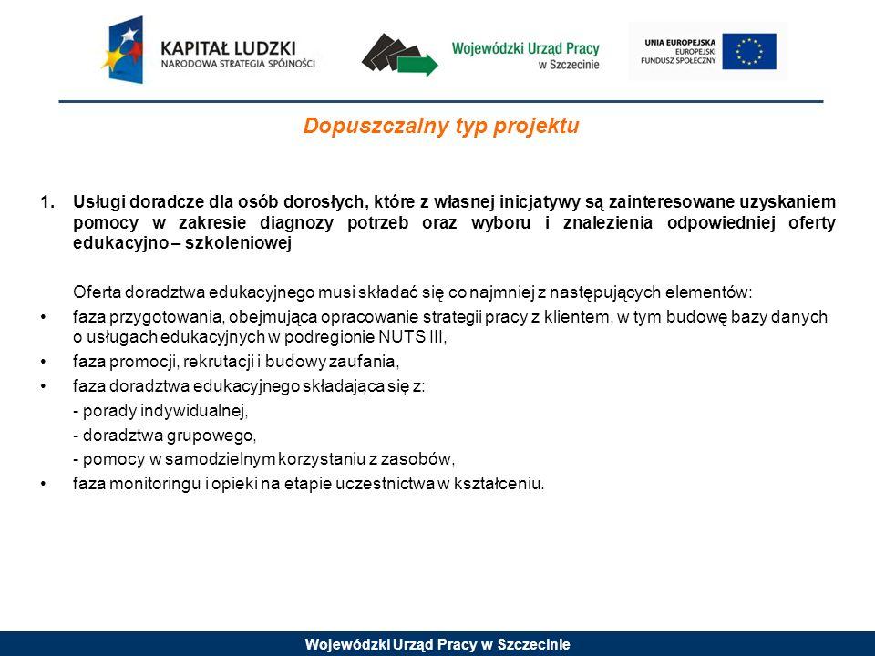 Wojewódzki Urząd Pracy w Szczecinie Dopuszczalny typ projektu 1.Usługi doradcze dla osób dorosłych, które z własnej inicjatywy są zainteresowane uzyskaniem pomocy w zakresie diagnozy potrzeb oraz wyboru i znalezienia odpowiedniej oferty edukacyjno – szkoleniowej Oferta doradztwa edukacyjnego musi składać się co najmniej z następujących elementów: faza przygotowania, obejmująca opracowanie strategii pracy z klientem, w tym budowę bazy danych o usługach edukacyjnych w podregionie NUTS III, faza promocji, rekrutacji i budowy zaufania, faza doradztwa edukacyjnego składająca się z: - porady indywidualnej, - doradztwa grupowego, - pomocy w samodzielnym korzystaniu z zasobów, faza monitoringu i opieki na etapie uczestnictwa w kształceniu.