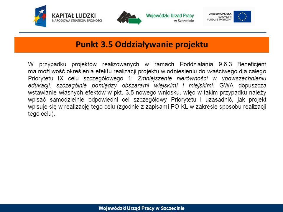 Wojewódzki Urząd Pracy w Szczecinie W przypadku projektów realizowanych w ramach Poddziałania 9.6.3 Beneficjent ma możliwość określenia efektu realizacji projektu w odniesieniu do właściwego dla całego Priorytetu IX celu szczegółowego 1: Zmniejszenie nierówności w upowszechnieniu edukacji, szczególnie pomiędzy obszarami wiejskimi i miejskimi.