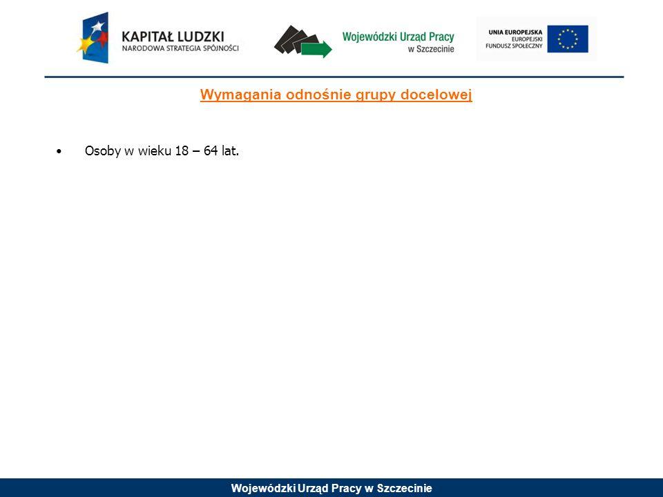 Wojewódzki Urząd Pracy w Szczecinie Wymagania odnośnie grupy docelowej Osoby w wieku 18 – 64 lat.