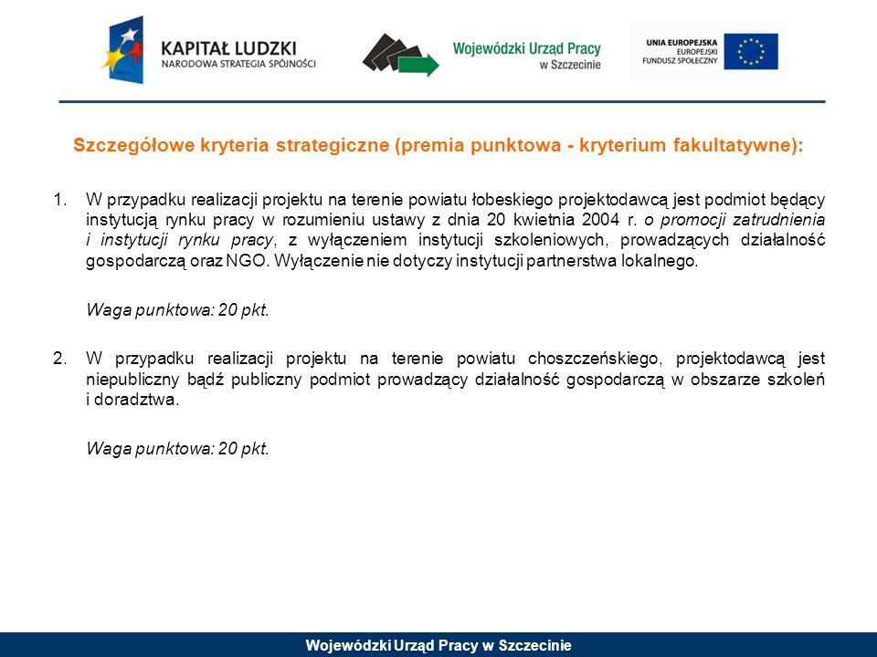 Wojewódzki Urząd Pracy w Szczecinie Szczegółowe kryteria strategiczne (premia punktowa - kryterium fakultatywne): 1.W przypadku realizacji projektu na terenie powiatu łobeskiego projektodawcą jest podmiot będący instytucją rynku pracy w rozumieniu ustawy z dnia 20 kwietnia 2004 r.