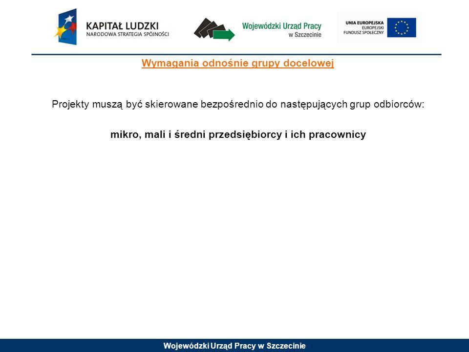 Wojewódzki Urząd Pracy w Szczecinie Wymagania odnośnie grupy docelowej Projekty muszą być skierowane bezpośrednio do następujących grup odbiorców: mik