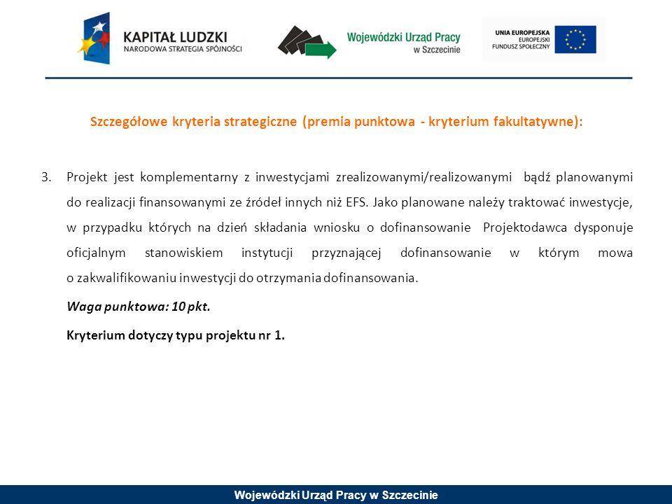 Wojewódzki Urząd Pracy w Szczecinie Szczegółowe kryteria strategiczne (premia punktowa - kryterium fakultatywne): 3.Projekt jest komplementarny z inwestycjami zrealizowanymi/realizowanymi bądź planowanymi do realizacji finansowanymi ze źródeł innych niż EFS.