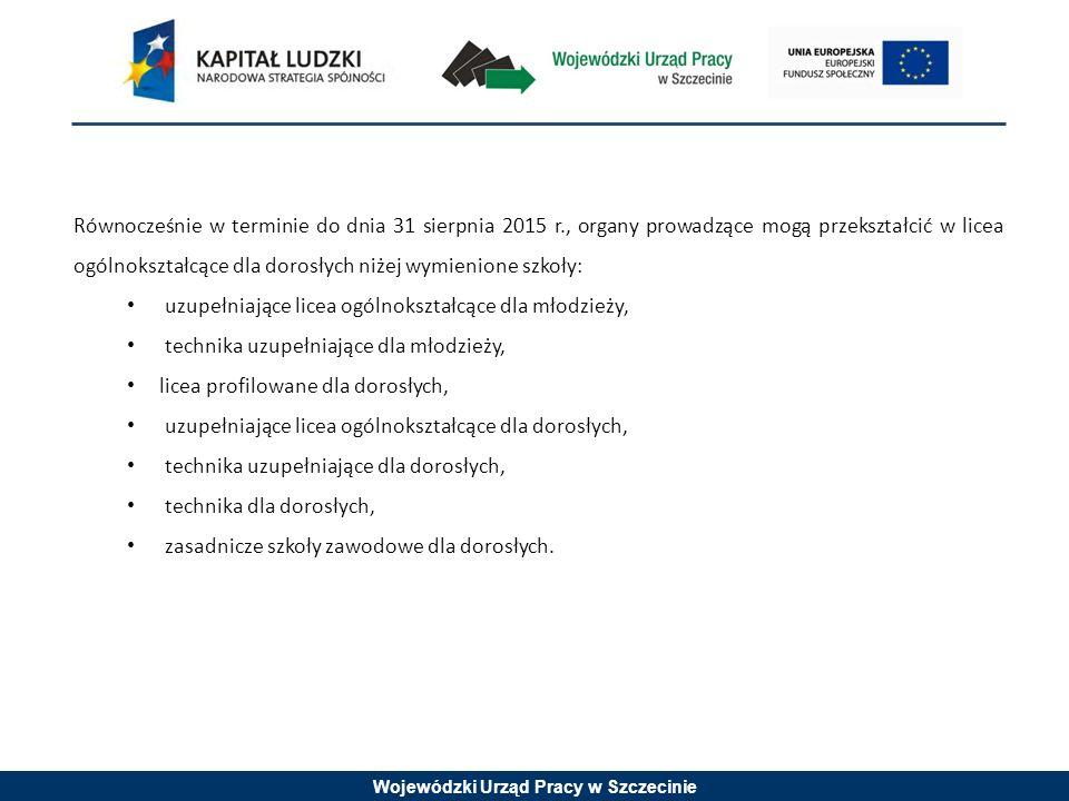 Wojewódzki Urząd Pracy w Szczecinie Równocześnie w terminie do dnia 31 sierpnia 2015 r., organy prowadzące mogą przekształcić w licea ogólnokształcące dla dorosłych niżej wymienione szkoły: uzupełniające licea ogólnokształcące dla młodzieży, technika uzupełniające dla młodzieży, licea profilowane dla dorosłych, uzupełniające licea ogólnokształcące dla dorosłych, technika uzupełniające dla dorosłych, technika dla dorosłych, zasadnicze szkoły zawodowe dla dorosłych.