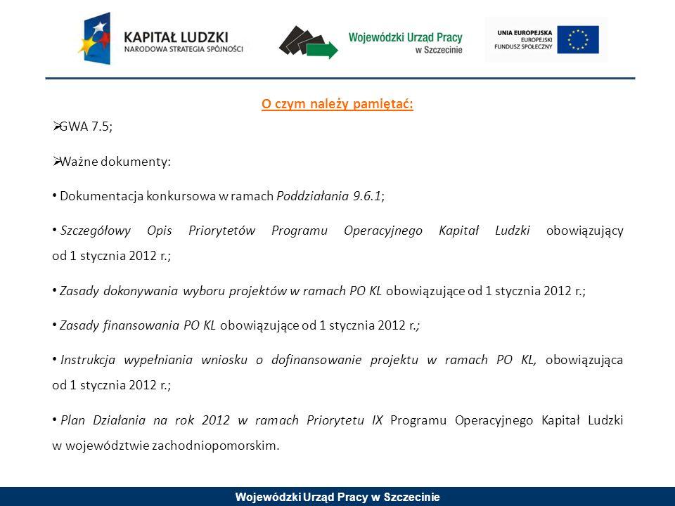 Wojewódzki Urząd Pracy w Szczecinie O czym należy pamiętać: GWA 7.5; Ważne dokumenty: Dokumentacja konkursowa w ramach Poddziałania 9.6.1; Szczegółowy Opis Priorytetów Programu Operacyjnego Kapitał Ludzki obowiązujący od 1 stycznia 2012 r.; Zasady dokonywania wyboru projektów w ramach PO KL obowiązujące od 1 stycznia 2012 r.; Zasady finansowania PO KL obowiązujące od 1 stycznia 2012 r.; Instrukcja wypełniania wniosku o dofinansowanie projektu w ramach PO KL, obowiązująca od 1 stycznia 2012 r.; Plan Działania na rok 2012 w ramach Priorytetu IX Programu Operacyjnego Kapitał Ludzki w województwie zachodniopomorskim.