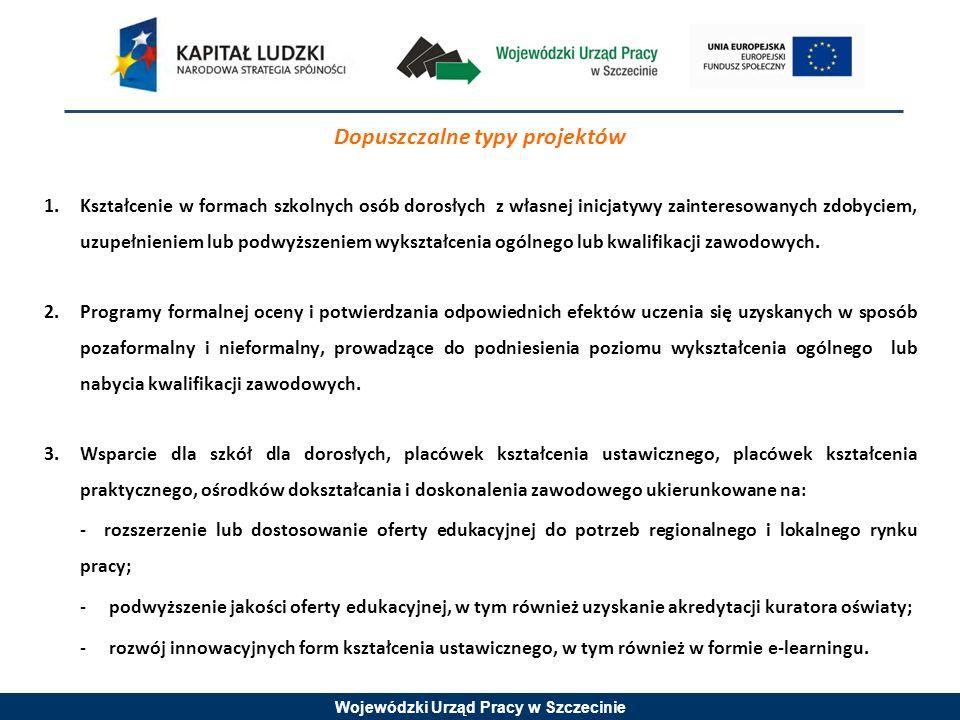 Wojewódzki Urząd Pracy w Szczecinie Dopuszczalne typy projektów 1.Kształcenie w formach szkolnych osób dorosłych z własnej inicjatywy zainteresowanych zdobyciem, uzupełnieniem lub podwyższeniem wykształcenia ogólnego lub kwalifikacji zawodowych.