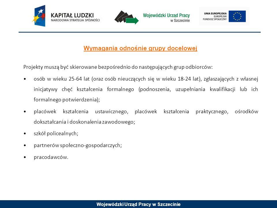 Wojewódzki Urząd Pracy w Szczecinie Wymagania odnośnie grupy docelowej Projekty muszą być skierowane bezpośrednio do następujących grup odbiorców: osób w wieku 25-64 lat (oraz osób nieuczących się w wieku 18-24 lat), zgłaszających z własnej inicjatywy chęć kształcenia formalnego (podnoszenia, uzupełniania kwalifikacji lub ich formalnego potwierdzenia); placówek kształcenia ustawicznego, placówek kształcenia praktycznego, ośrodków dokształcania i doskonalenia zawodowego; szkół policealnych; partnerów społeczno-gospodarczych; pracodawców.