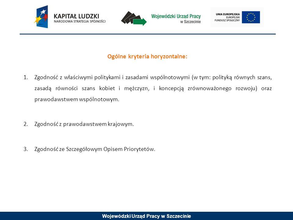Wojewódzki Urząd Pracy w Szczecinie Ogólne kryteria horyzontalne: 1.Zgodność z właściwymi politykami i zasadami wspólnotowymi (w tym: polityką równych szans, zasadą równości szans kobiet i mężczyzn, i koncepcją zrównoważonego rozwoju) oraz prawodawstwem wspólnotowym.